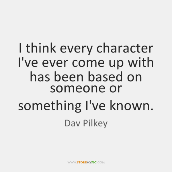 I think every character I've ever come up with has been based ...