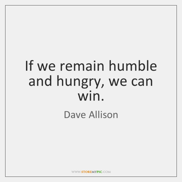 If we remain humble and hungry, we can win.