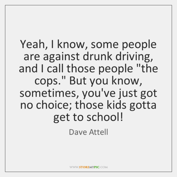 Yeah, I know, some people are against drunk driving, and I call ...