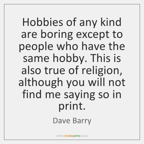Hobbies of any kind are boring except to people who have the ...