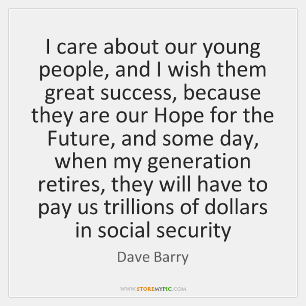 I care about our young people, and I wish them great success, ...