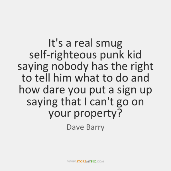 It's a real smug self-righteous punk kid saying nobody has the right ...