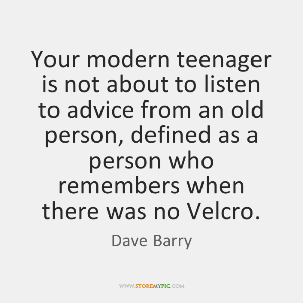 Your modern teenager is not about to listen to advice from an ...
