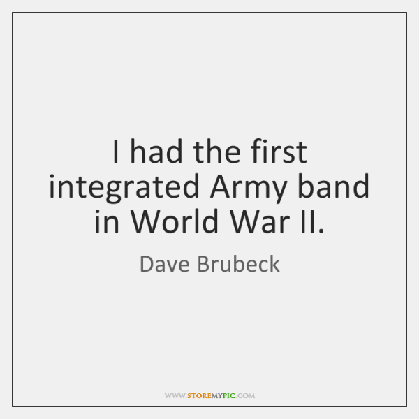 I had the first integrated Army band in World War II.