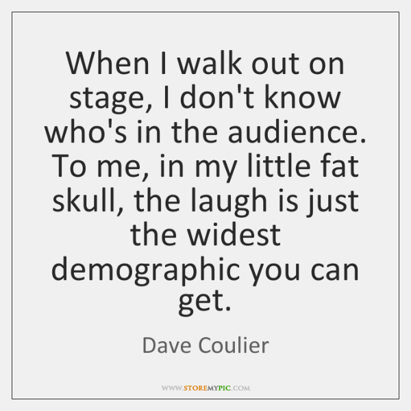 When I walk out on stage, I don't know who's in the ...