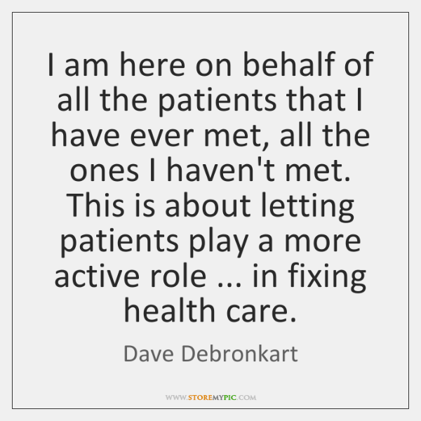 I am here on behalf of all the patients that I have ...
