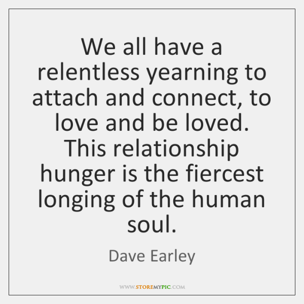 We all have a relentless yearning to attach and connect, to love ...