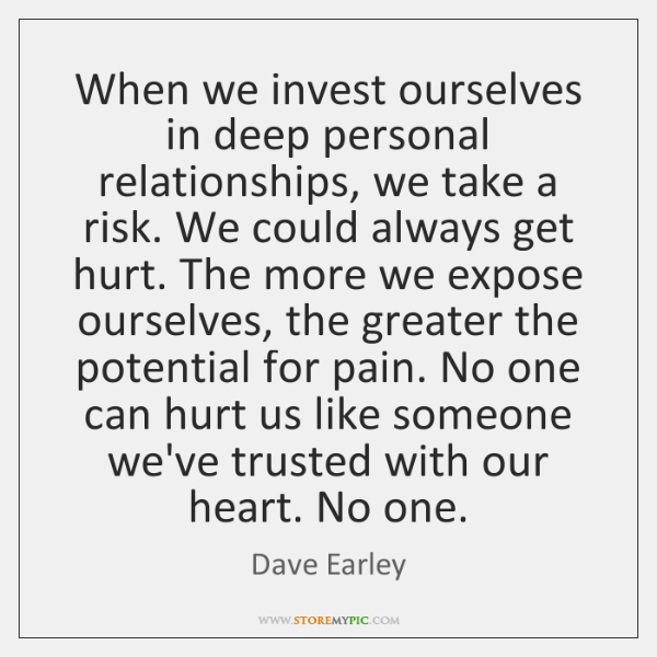 When we invest ourselves in deep personal relationships, we take a risk. ...