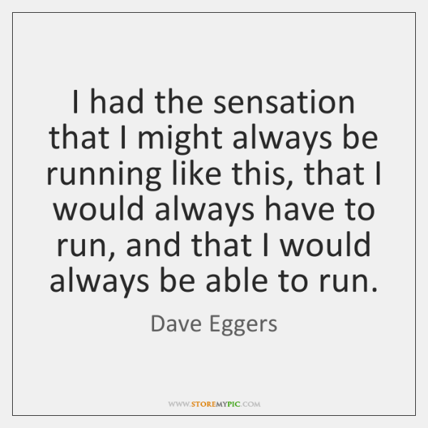 I had the sensation that I might always be running like this, ...