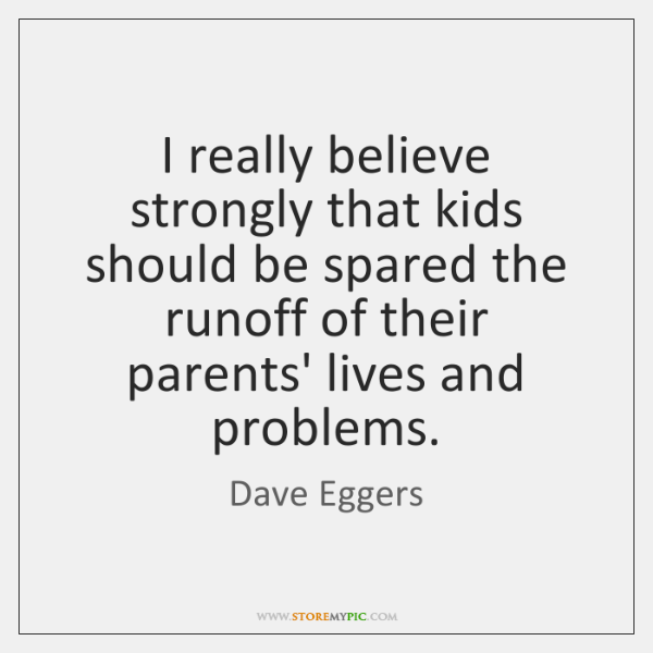 I really believe strongly that kids should be spared the runoff of ...