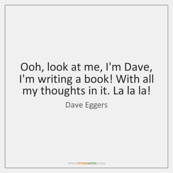Ooh, look at me, I'm Dave, I'm writing a book! With all ...