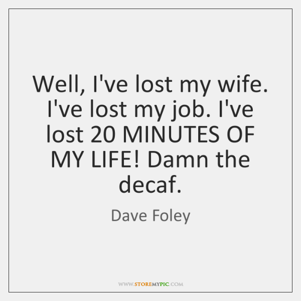 Well, I've lost my wife. I've lost my job. I've lost 20 MINUTES ...