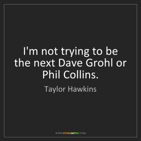 Taylor Hawkins: I'm not trying to be the next Dave Grohl or Phil Collins.