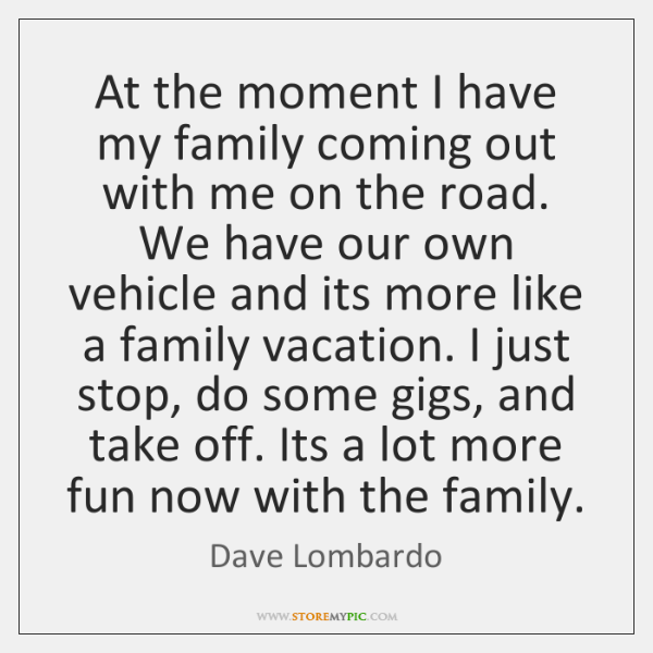 At the moment I have my family coming out with me on ...