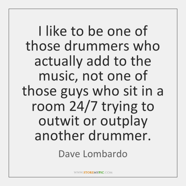 I like to be one of those drummers who actually add to ...