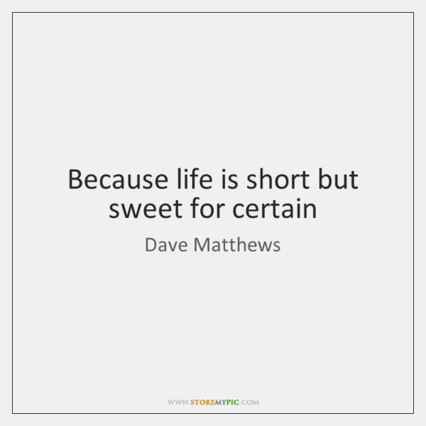 Because life is short but sweet for certain