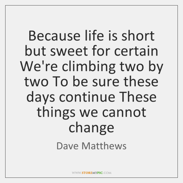 Because life is short but sweet for certain We're climbing two by ...