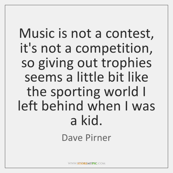 Music is not a contest, it's not a competition, so giving out ...