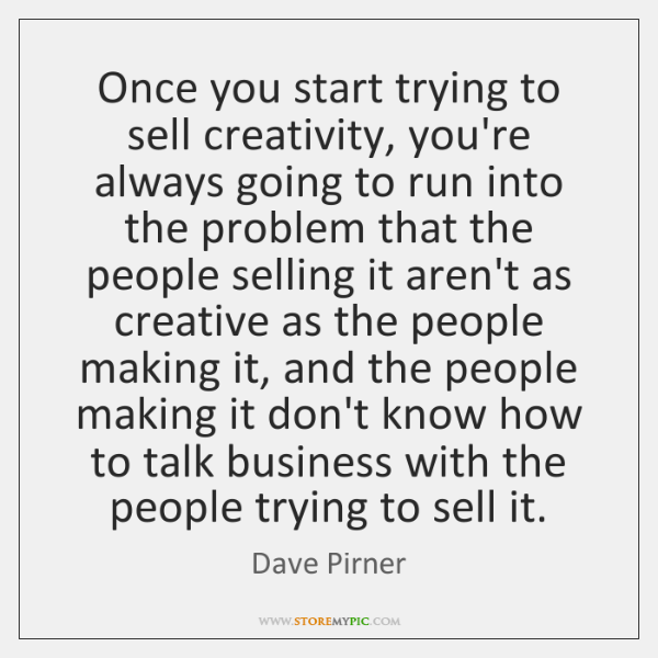 Once you start trying to sell creativity, you're always going to run ...