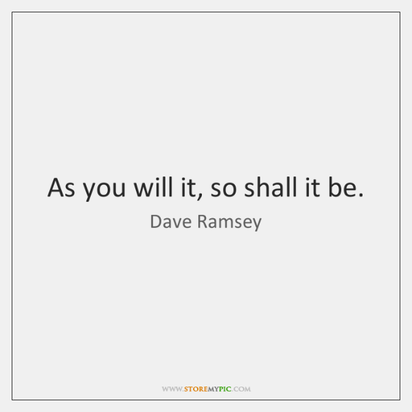 As you will it, so shall it be.