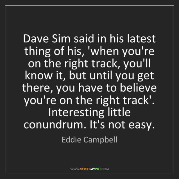 Eddie Campbell: Dave Sim said in his latest thing of his, 'when you're...