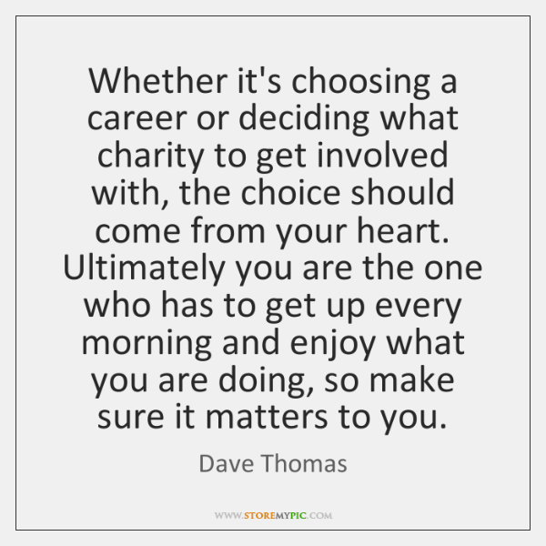 Whether it's choosing a career or deciding what charity to get involved ...