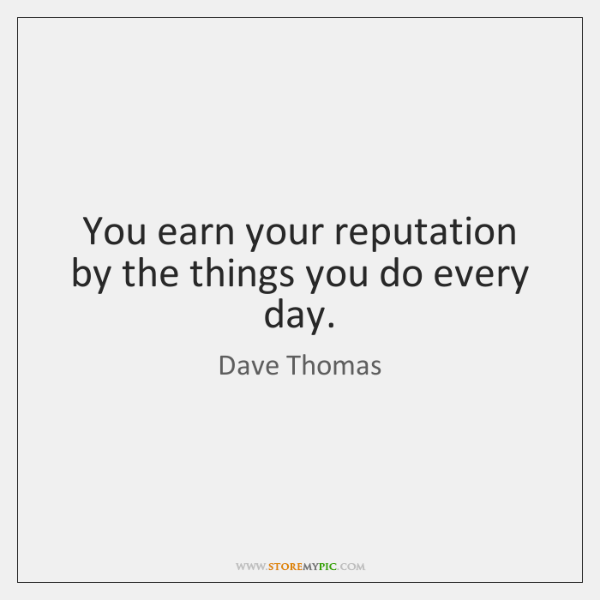 You earn your reputation by the things you do every day.