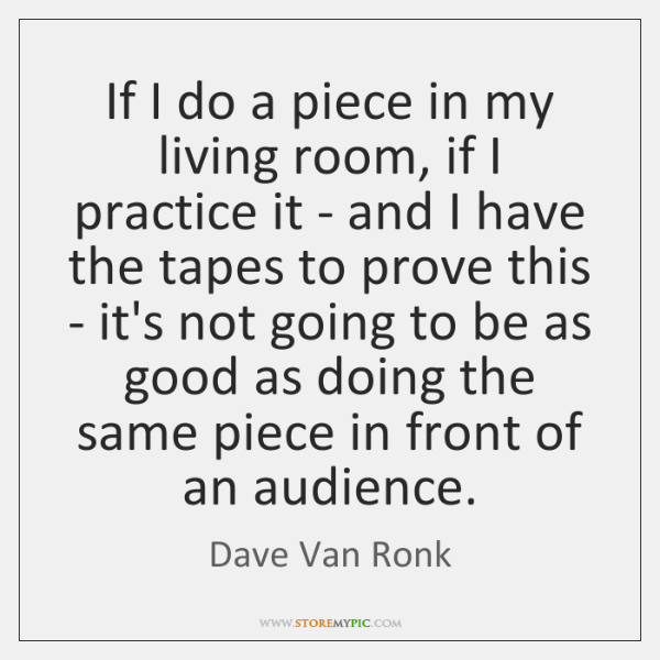If I do a piece in my living room, if I practice ...