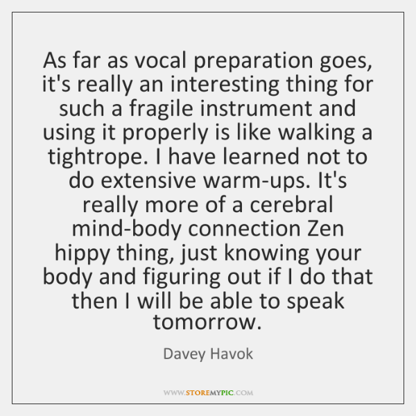 As far as vocal preparation goes, it's really an interesting thing for ...