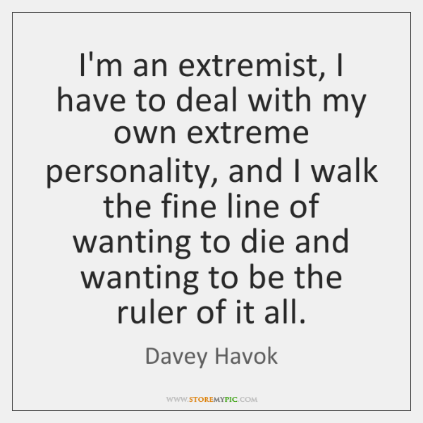 I'm an extremist, I have to deal with my own extreme personality, ...