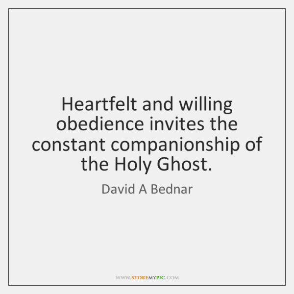 Heartfelt and willing obedience invites the constant companionship of the Holy Ghost.