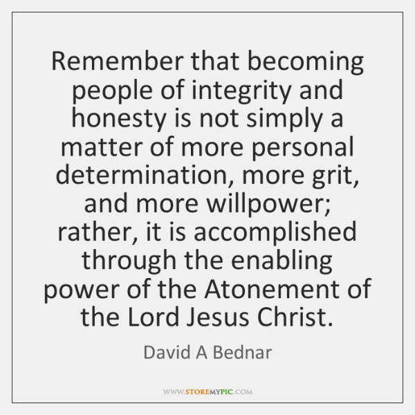 Remember that becoming people of integrity and honesty is not simply a ...
