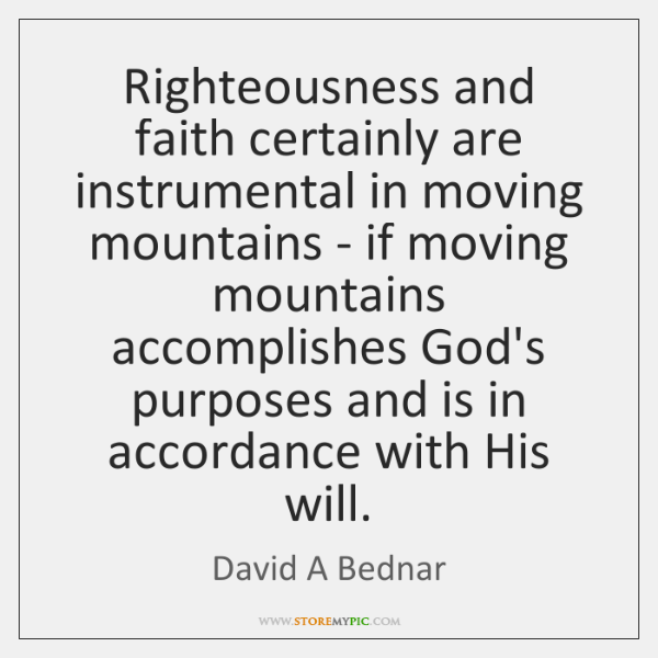 Righteousness and faith certainly are instrumental in moving mountains - if moving ...