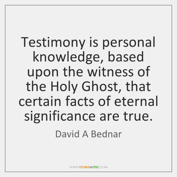 Testimony is personal knowledge, based upon the witness of the Holy Ghost, ...