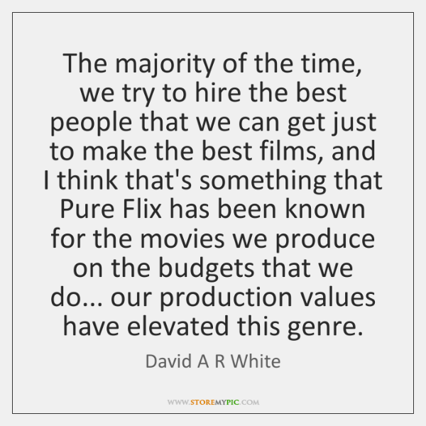 The majority of the time, we try to hire the best people ...