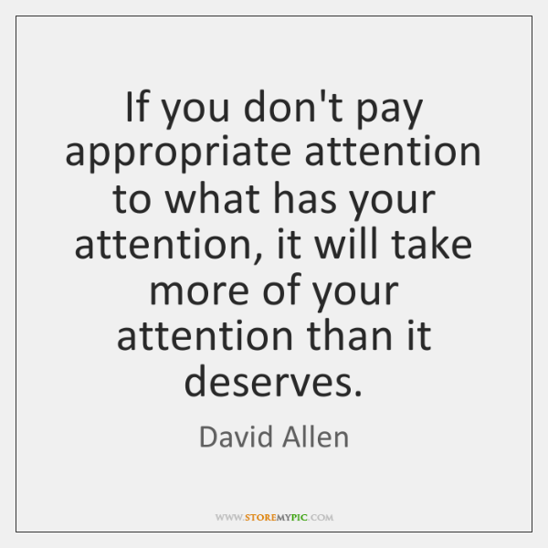 If you don't pay appropriate attention to what has your attention, it ...
