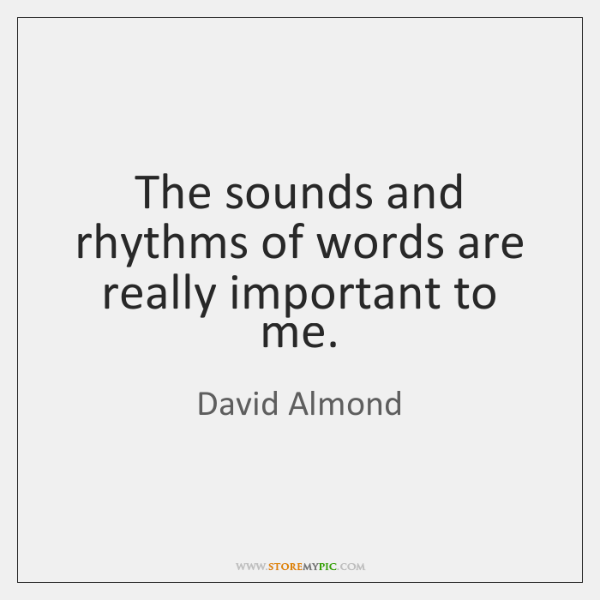 The sounds and rhythms of words are really important to me.