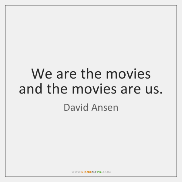 We are the movies and the movies are us.