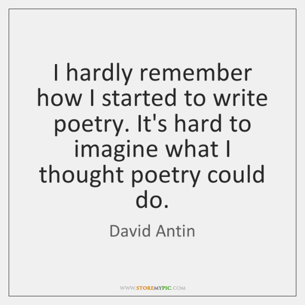 I hardly remember how I started to write poetry. It's hard to ...