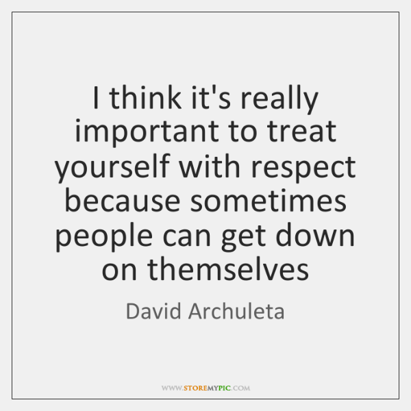 I think it's really important to treat yourself with respect because sometimes ...