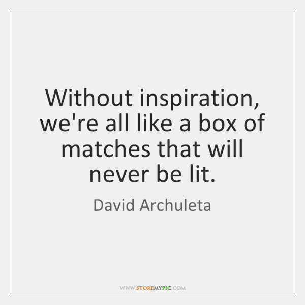 Without inspiration, we're all like a box of matches that will never ...