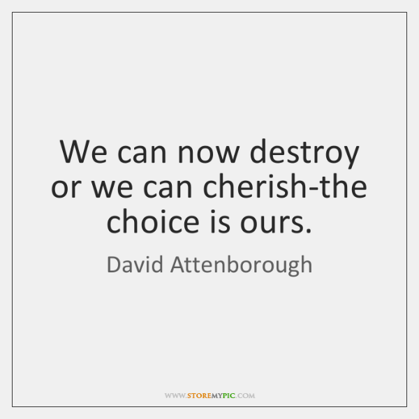 We can now destroy or we can cherish-the choice is ours.
