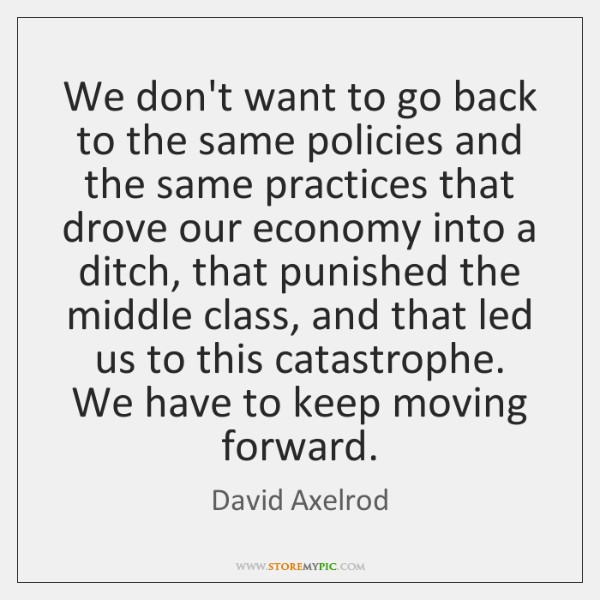 We don't want to go back to the same policies and the ...