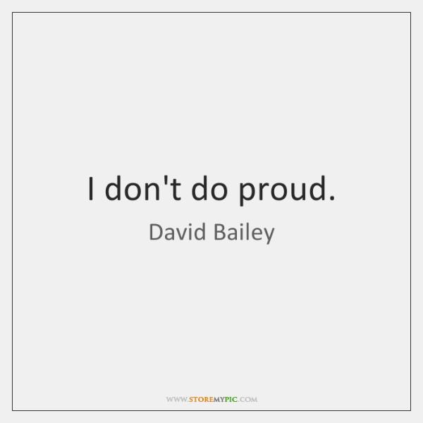 I don't do proud.
