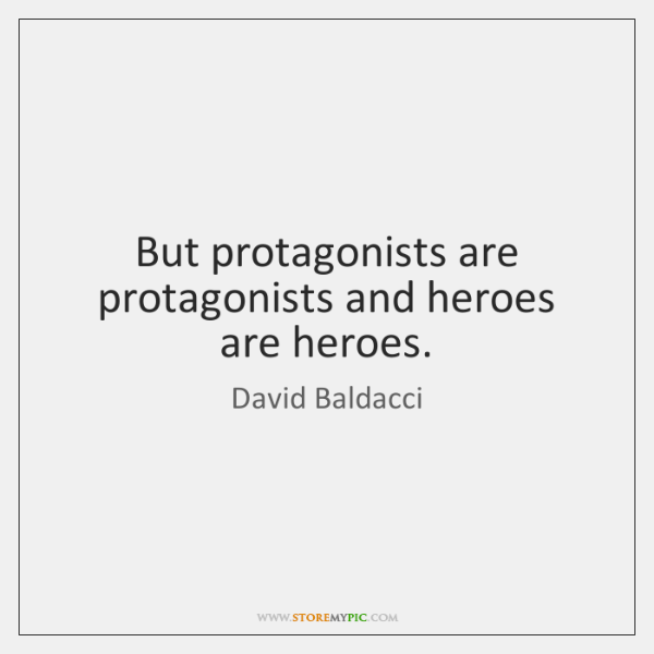 But protagonists are protagonists and heroes are heroes.
