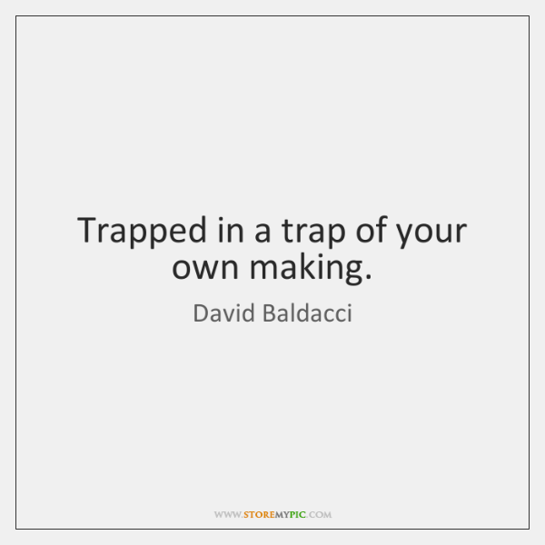 Trapped in a trap of your own making.