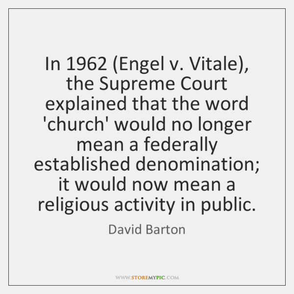 In 1962 (Engel v. Vitale), the Supreme Court explained that the word 'church' ...