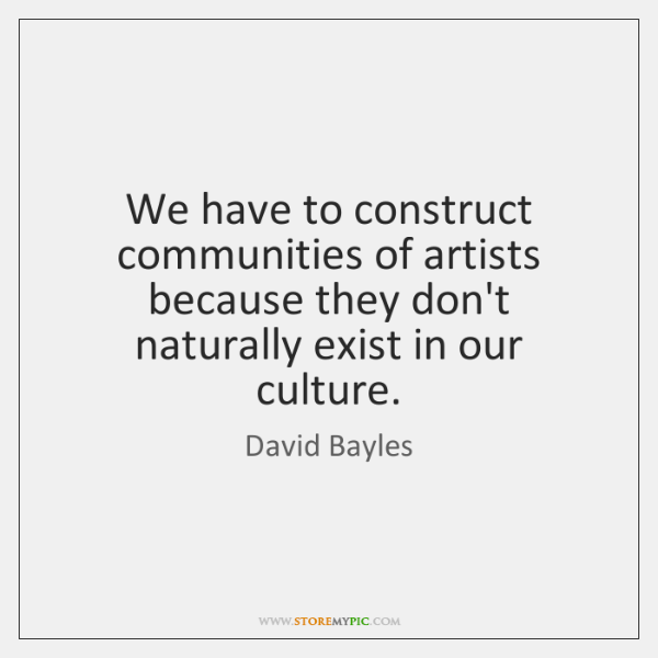 We have to construct communities of artists because they don't naturally exist ...