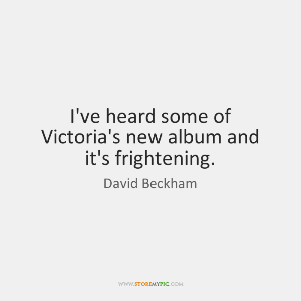 I've heard some of Victoria's new album and it's frightening.