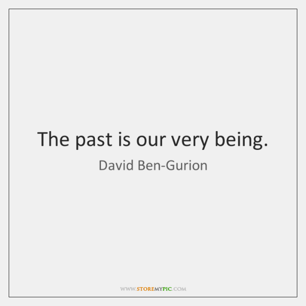 The past is our very being.